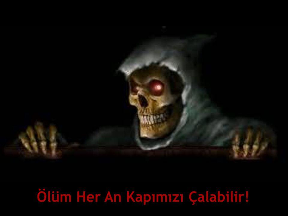 Ölüm Her An Kapımızı Çalabilir!