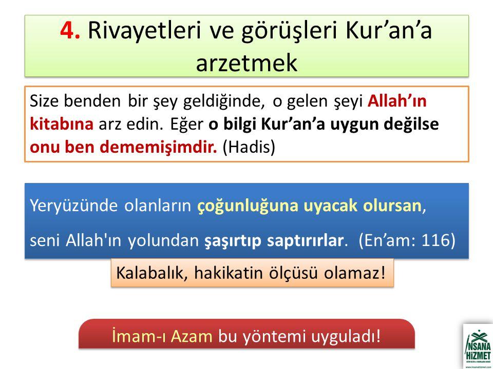 4. Rivayetleri ve görüşleri Kur'an'a arzetmek Size benden bir şey geldiğinde, o gelen şeyi Allah'ın kitabına arz edin. Eğer o bilgi Kur'an'a uygun değ