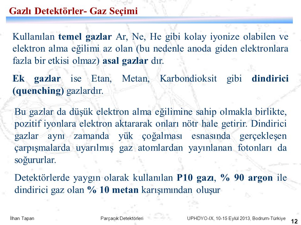 İlhan Tapan Parçacık Detektörleri UPHDYO-IX, 10-15 Eylül 2013, Bodrum-Türkiye 12 Gazlı Detektörler- Gaz Seçimi Kullanılan temel gazlar Ar, Ne, He gibi