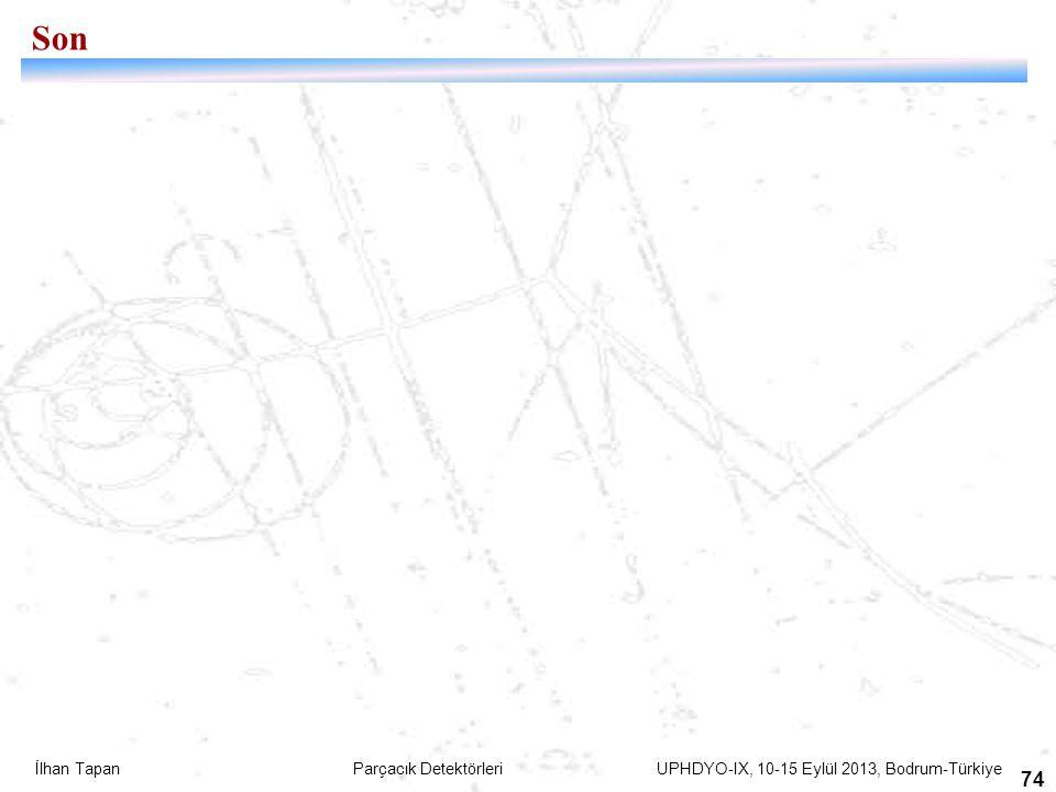 İlhan Tapan Parçacık Detektörleri UPHDYO-IX, 10-15 Eylül 2013, Bodrum-Türkiye 74 Son