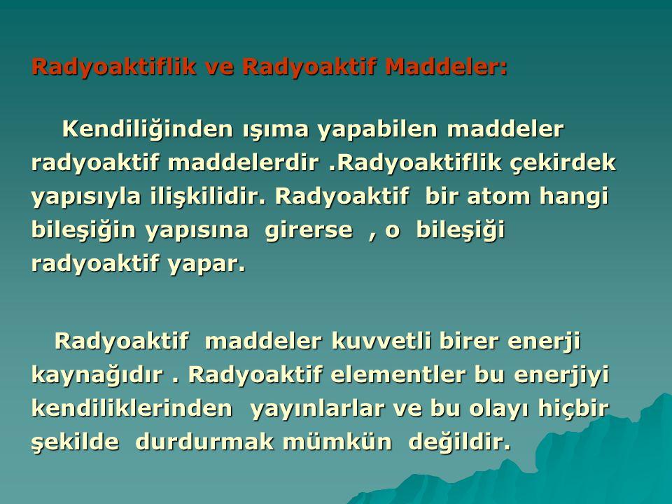 Radyoaktiflik ve Radyoaktif Maddeler: Kendiliğinden ışıma yapabilen maddeler radyoaktif maddelerdir.Radyoaktiflik çekirdek yapısıyla ilişkilidir. Rady