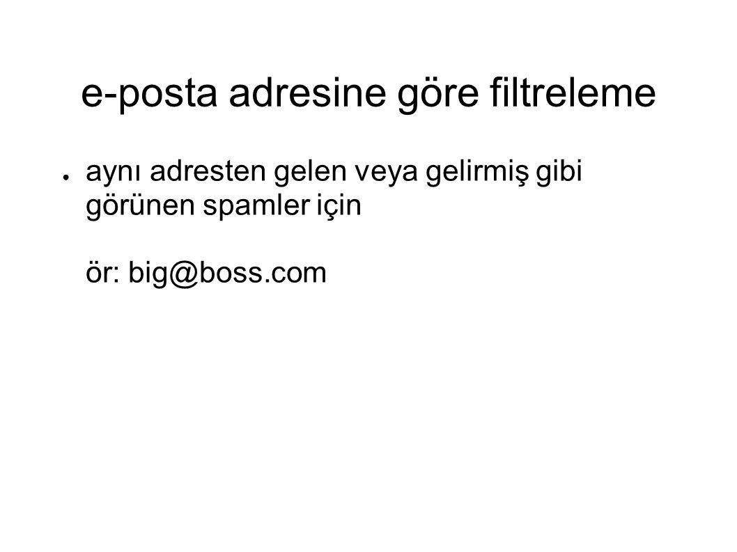 e-posta adresine göre filtreleme ● aynı adresten gelen veya gelirmiş gibi görünen spamler için ör: big@boss.com