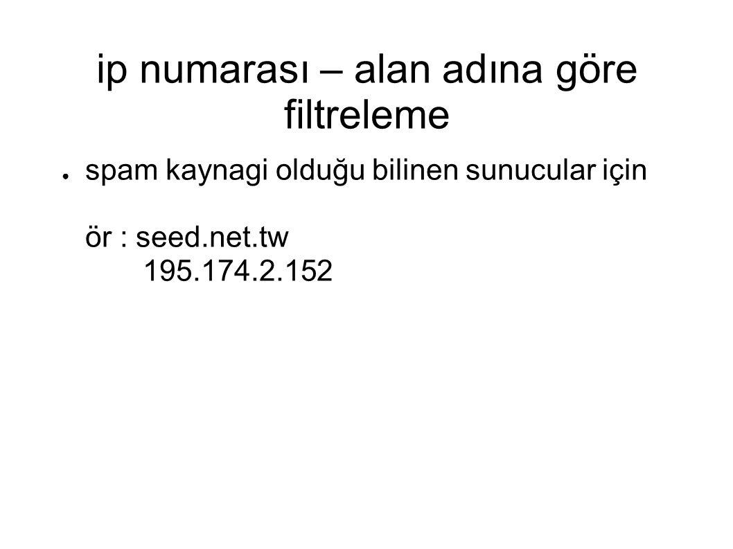 ip numarası – alan adına göre filtreleme ● spam kaynagi olduğu bilinen sunucular için ör : seed.net.tw 195.174.2.152