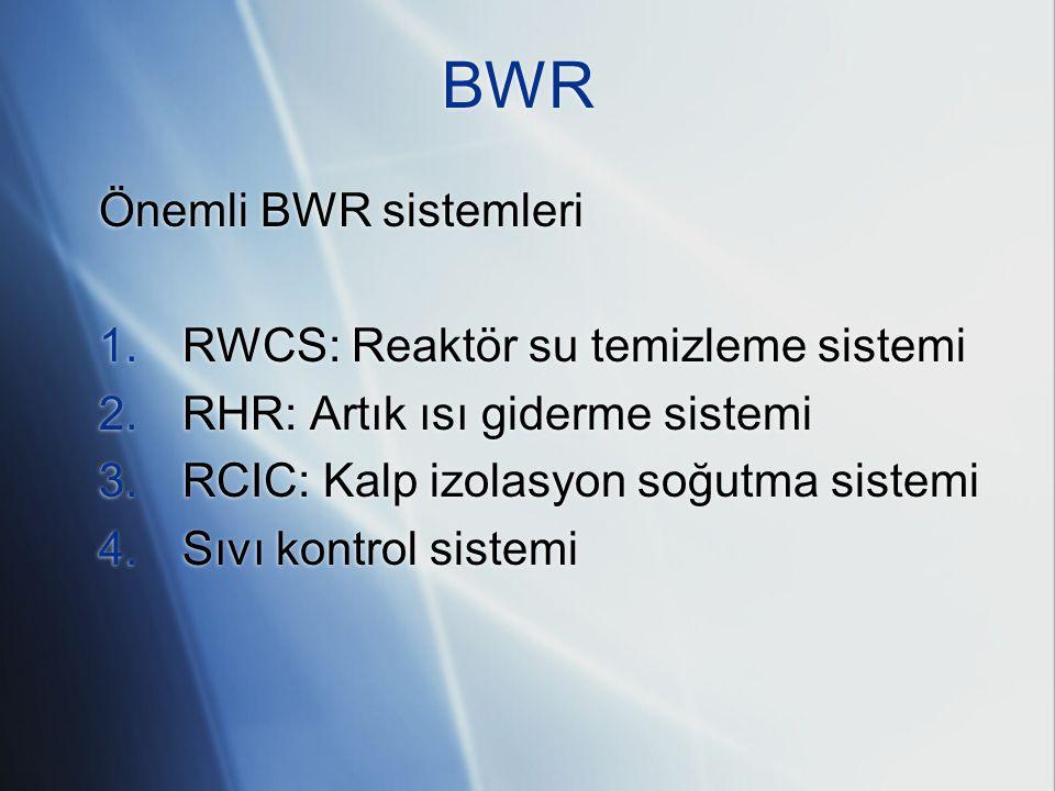 BWR Önemli BWR sistemleri 1. RWCS: Reaktör su temizleme sistemi 2. RHR: Artık ısı giderme sistemi 3. RCIC: Kalp izolasyon soğutma sistemi 4. Sıvı kont