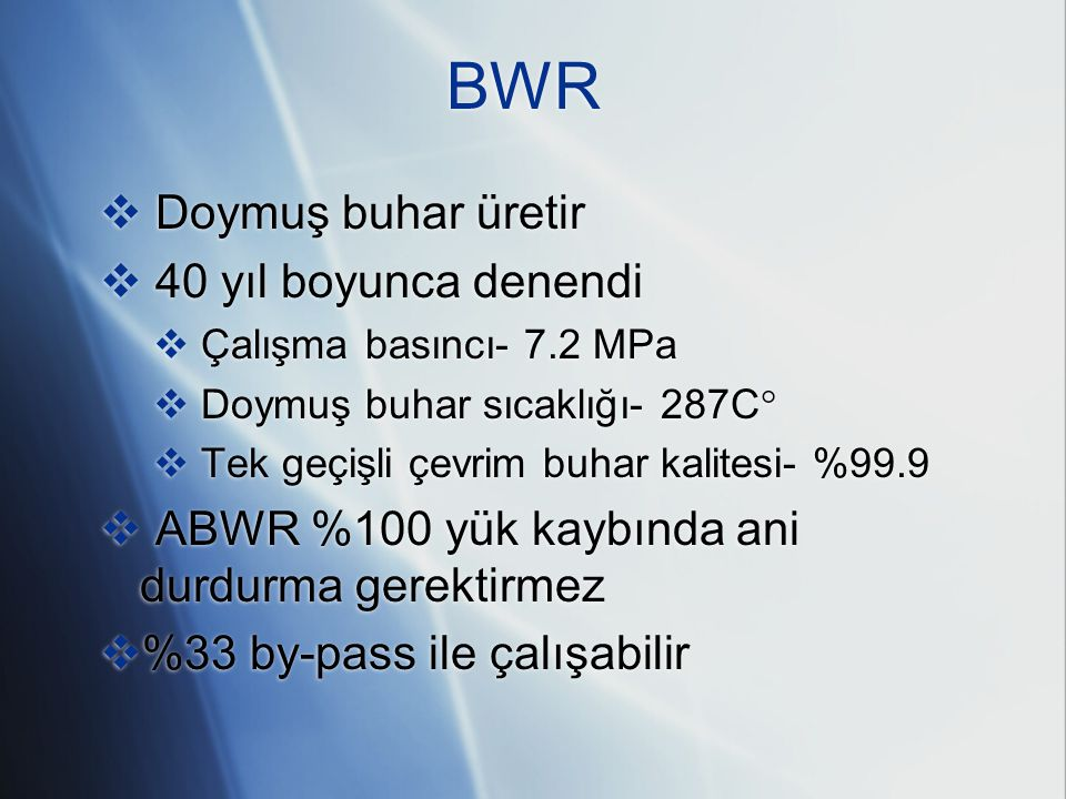 BWR  Doymuş buhar üretir  40 yıl boyunca denendi  Çalışma basıncı- 7.2 MPa  Doymuş buhar sıcaklığı- 287C   Tek geçişli çevrim buhar kalitesi- %9