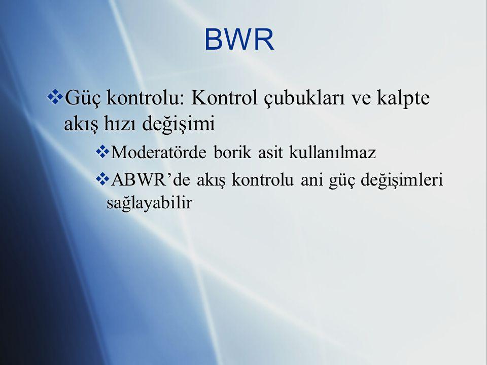 BWR  Güç kontrolu: Kontrol çubukları ve kalpte akış hızı değişimi  Moderatörde borik asit kullanılmaz  ABWR'de akış kontrolu ani güç değişimleri sağlayabilir  Güç kontrolu: Kontrol çubukları ve kalpte akış hızı değişimi  Moderatörde borik asit kullanılmaz  ABWR'de akış kontrolu ani güç değişimleri sağlayabilir