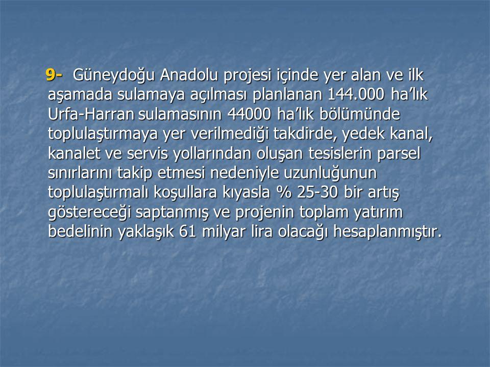9- Güneydoğu Anadolu projesi içinde yer alan ve ilk aşamada sulamaya açılması planlanan 144.000 ha'lık Urfa-Harran sulamasının 44000 ha'lık bölümünde toplulaştırmaya yer verilmediği takdirde, yedek kanal, kanalet ve servis yollarından oluşan tesislerin parsel sınırlarını takip etmesi nedeniyle uzunluğunun toplulaştırmalı koşullara kıyasla % 25-30 bir artış göstereceği saptanmış ve projenin toplam yatırım bedelinin yaklaşık 61 milyar lira olacağı hesaplanmıştır.
