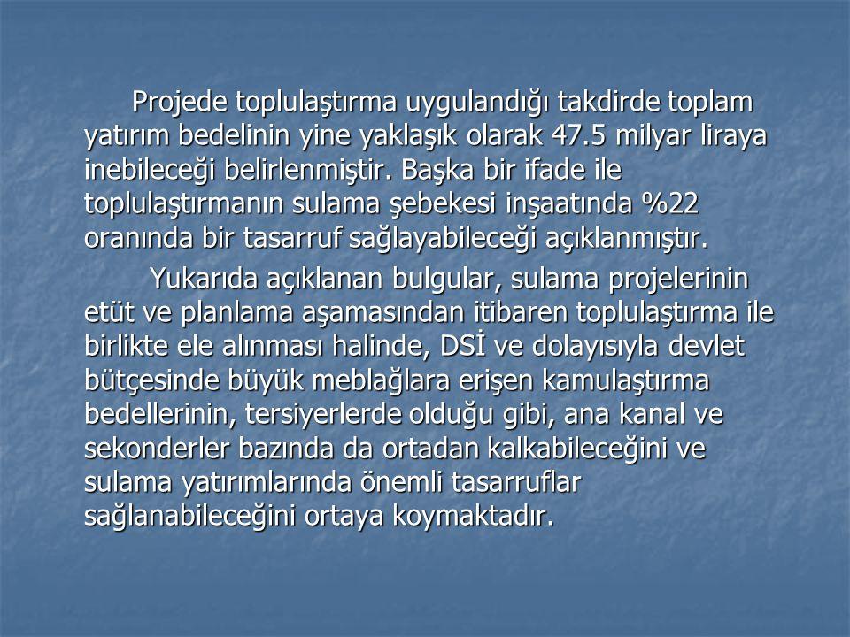 Projede toplulaştırma uygulandığı takdirde toplam yatırım bedelinin yine yaklaşık olarak 47.5 milyar liraya inebileceği belirlenmiştir.