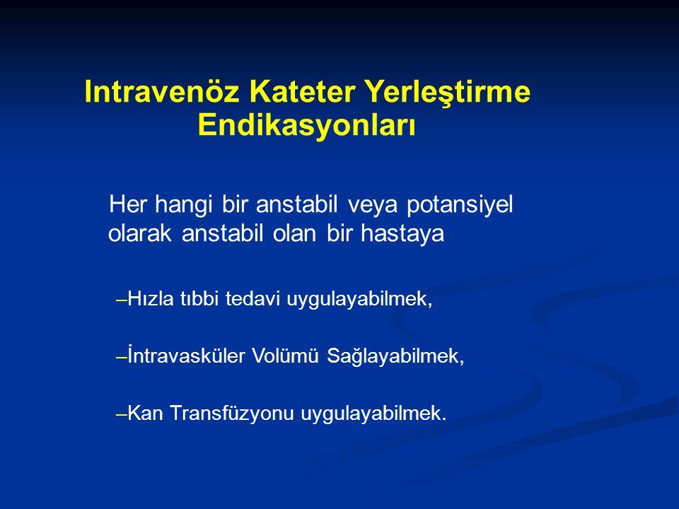 Intravenöz Kateter Yerleştirme Endikasyonları Her hangi bir anstabil veya potansiyel olarak anstabil olan bir hastaya –Hızla tıbbi tedavi uygulayabilmek, –İntravasküler Volümü Sağlayabilmek, –Kan Transfüzyonu uygulayabilmek.