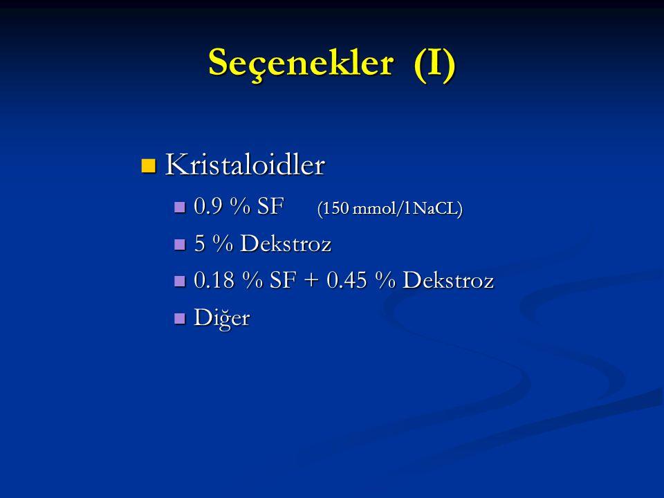 Seçenekler (I) Kristaloidler Kristaloidler 0.9 % SF (150 mmol/l NaCL) 0.9 % SF (150 mmol/l NaCL) 5 % Dekstroz 5 % Dekstroz 0.18 % SF + 0.45 % Dekstroz 0.18 % SF + 0.45 % Dekstroz Diğer Diğer
