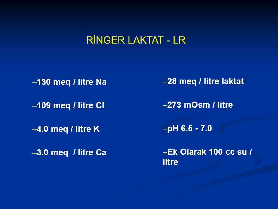 RİNGER LAKTAT - LR –130 meq / litre Na –109 meq / litre Cl –4.0 meq / litre K –3.0 meq / litre Ca –28 meq / litre laktat –273 mOsm / litre –pH 6.5 - 7