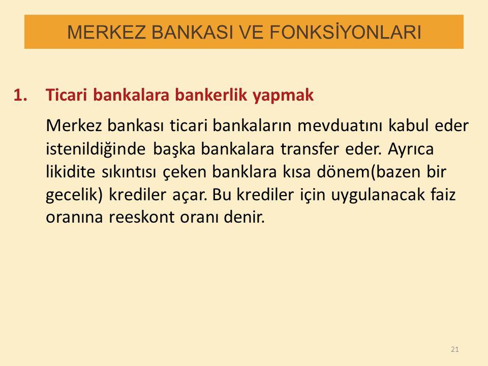 MERKEZ BANKASI VE FONKSİYONLARI 1.Ticari bankalara bankerlik yapmak Merkez bankası ticari bankaların mevduatını kabul eder istenildiğinde başka bankal