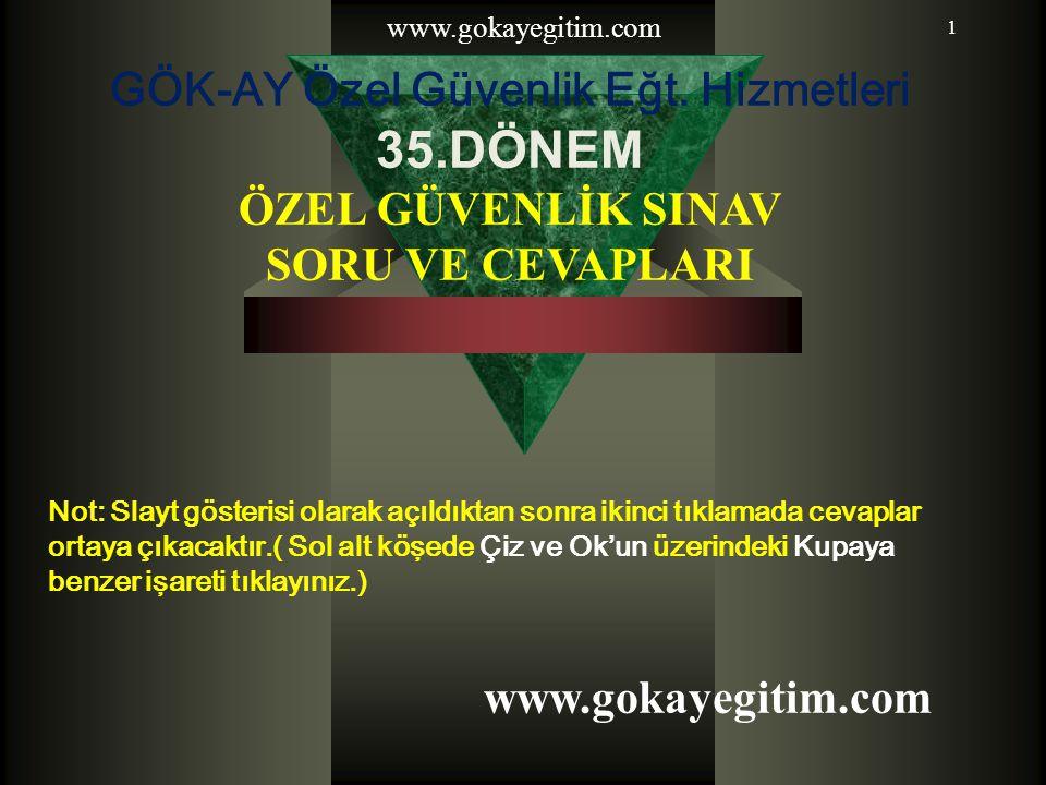 www.gokayegitim.com 1 GÖK-AY Özel Güvenlik Eğt. Hizmetleri 35.DÖNEM ÖZEL GÜVENLİK SINAV SORU VE CEVAPLARI Not: Slayt gösterisi olarak açıldıktan sonra