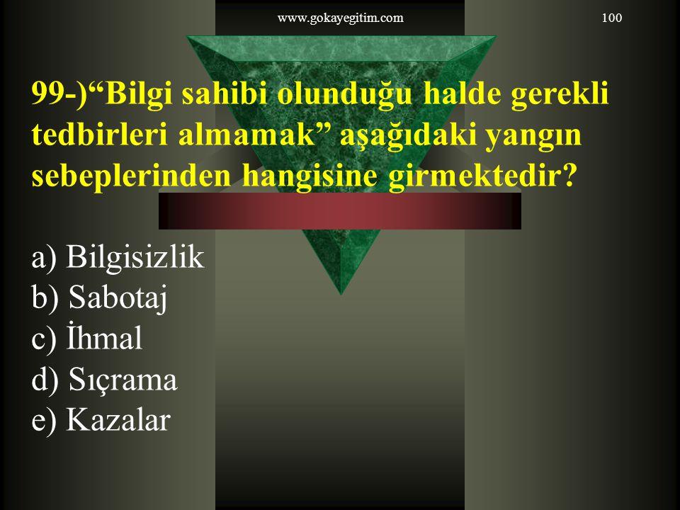 """www.gokayegitim.com100 99-)""""Bilgi sahibi olunduğu halde gerekli tedbirleri almamak"""" aşağıdaki yangın sebeplerinden hangisine girmektedir? a) Bilgisizl"""