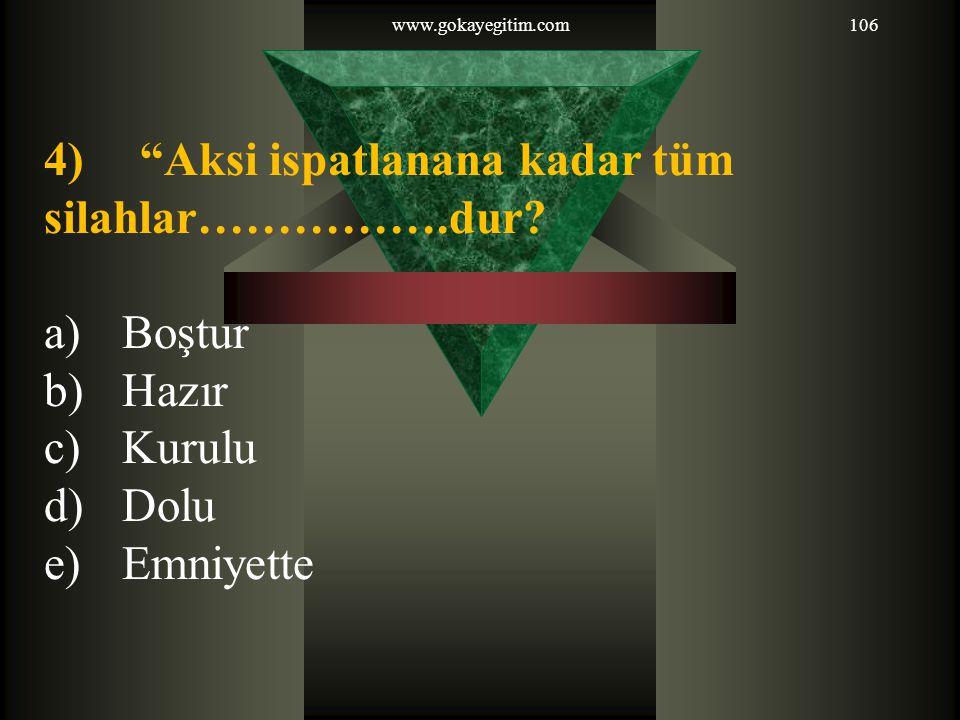 """www.gokayegitim.com106 4) """"Aksi ispatlanana kadar tüm silahlar…………….dur? a)Boştur b)Hazır c)Kurulu d)Dolu e)Emniyette"""