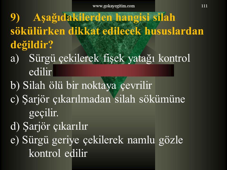 www.gokayegitim.com111 9) Aşağıdakilerden hangisi silah sökülürken dikkat edilecek hususlardan değildir? a)Sürgü çekilerek fişek yatağı kontrol edilir