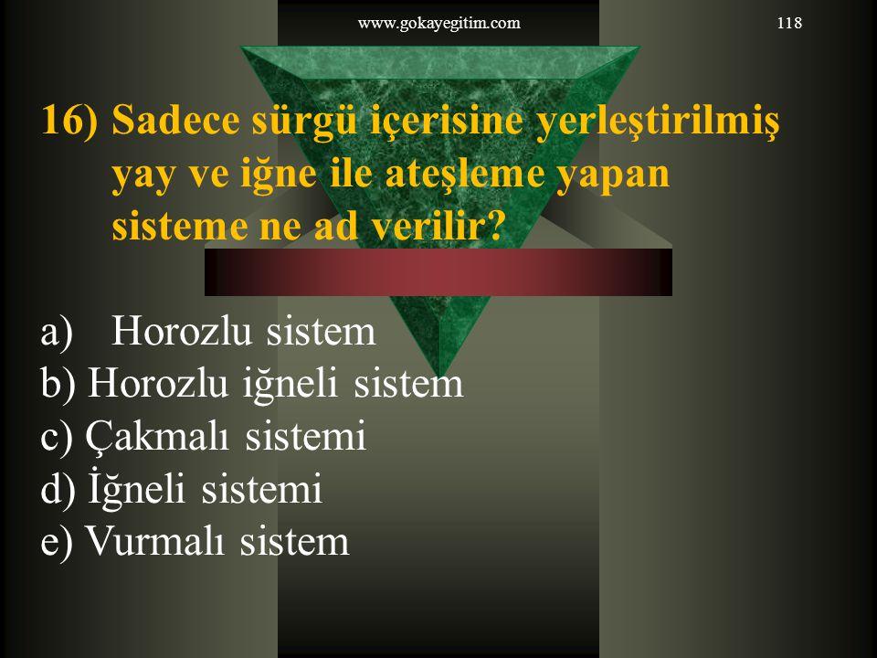 www.gokayegitim.com118 16)Sadece sürgü içerisine yerleştirilmiş yay ve iğne ile ateşleme yapan sisteme ne ad verilir? a)Horozlu sistem b) Horozlu iğne