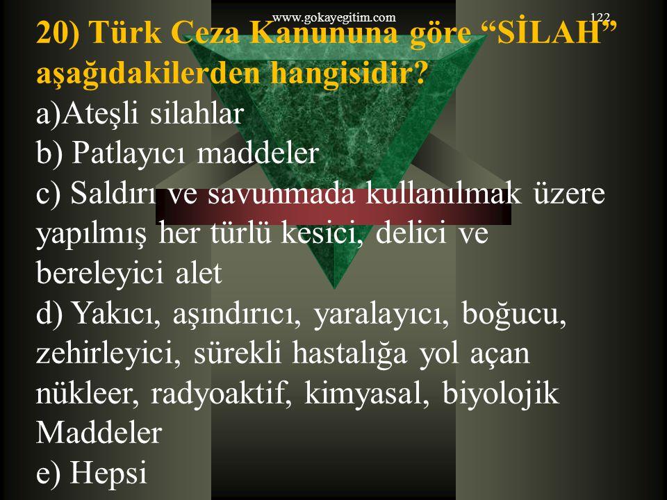 """www.gokayegitim.com122 20) Türk Ceza Kanununa göre """"SİLAH"""" aşağıdakilerden hangisidir? a)Ateşli silahlar b) Patlayıcı maddeler c) Saldırı ve savunmada"""