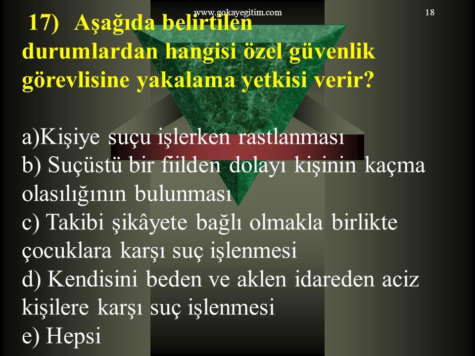 www.gokayegitim.com18 17) Aşağıda belirtilen durumlardan hangisi özel güvenlik görevlisine yakalama yetkisi verir? a)Kişiye suçu işlerken rastlanması