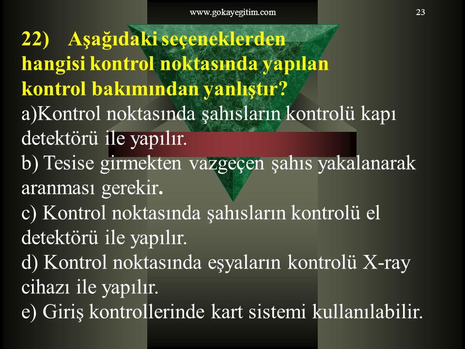 www.gokayegitim.com23 22) Aşağıdaki seçeneklerden hangisi kontrol noktasında yapılan kontrol bakımından yanlıştır? a)Kontrol noktasında şahısların kon