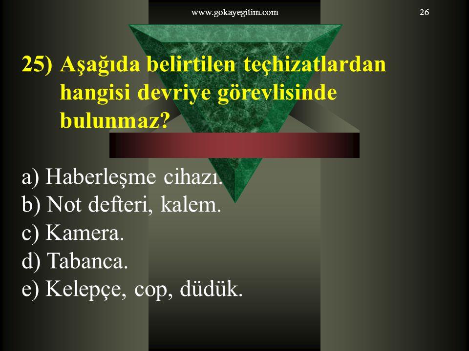 www.gokayegitim.com26 25)Aşağıda belirtilen teçhizatlardan hangisi devriye görevlisinde bulunmaz.