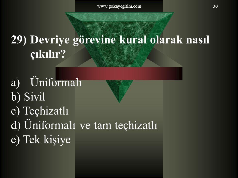 www.gokayegitim.com30 29)Devriye görevine kural olarak nasıl çıkılır? a)Üniformalı b) Sivil c) Teçhizatlı d) Üniformalı ve tam teçhizatlı e) Tek kişiy