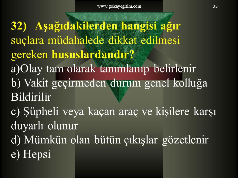 www.gokayegitim.com33 32) Aşağıdakilerden hangisi ağır suçlara müdahalede dikkat edilmesi gereken hususlardandır? a)Olay tam olarak tanımlanıp belirle