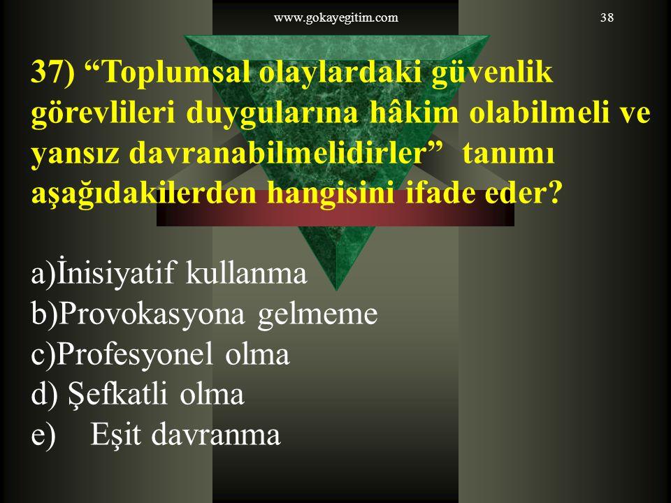 www.gokayegitim.com38 37) Toplumsal olaylardaki güvenlik görevlileri duygularına hâkim olabilmeli ve yansız davranabilmelidirler tanımı aşağıdakilerden hangisini ifade eder.