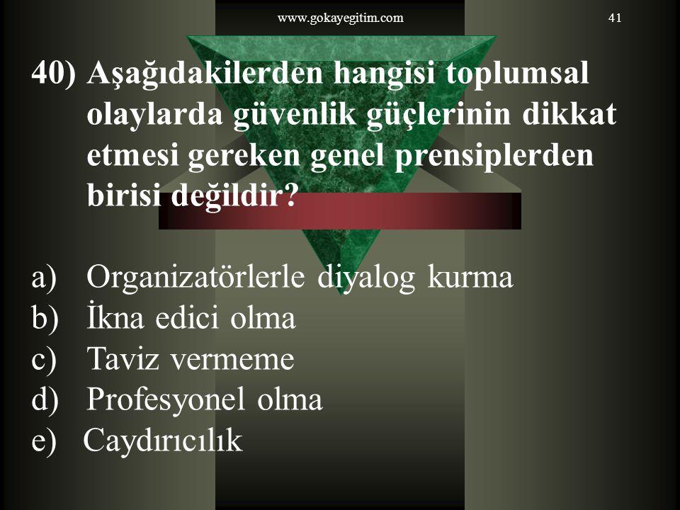 www.gokayegitim.com41 40)Aşağıdakilerden hangisi toplumsal olaylarda güvenlik güçlerinin dikkat etmesi gereken genel prensiplerden birisi değildir? a)