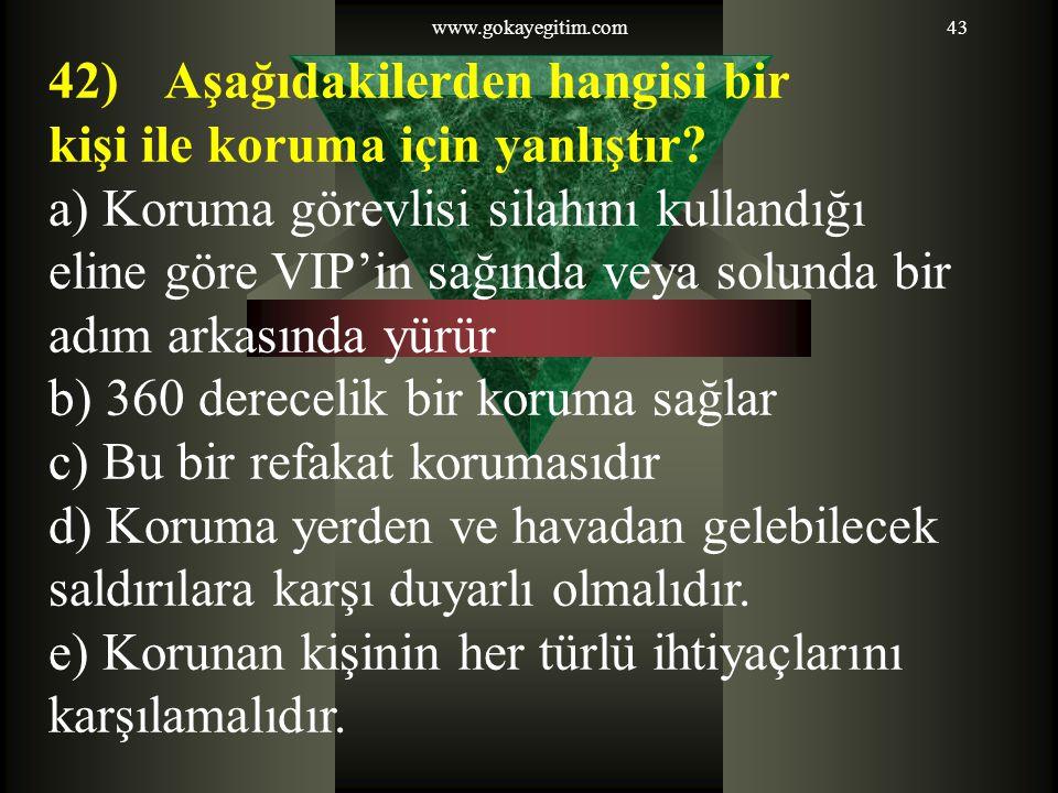 www.gokayegitim.com43 42) Aşağıdakilerden hangisi bir kişi ile koruma için yanlıştır? a) Koruma görevlisi silahını kullandığı eline göre VIP'in sağınd