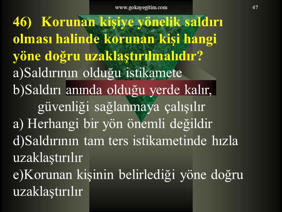 www.gokayegitim.com47 46) Korunan kişiye yönelik saldırı olması halinde korunan kişi hangi yöne doğru uzaklaştırılmalıdır.