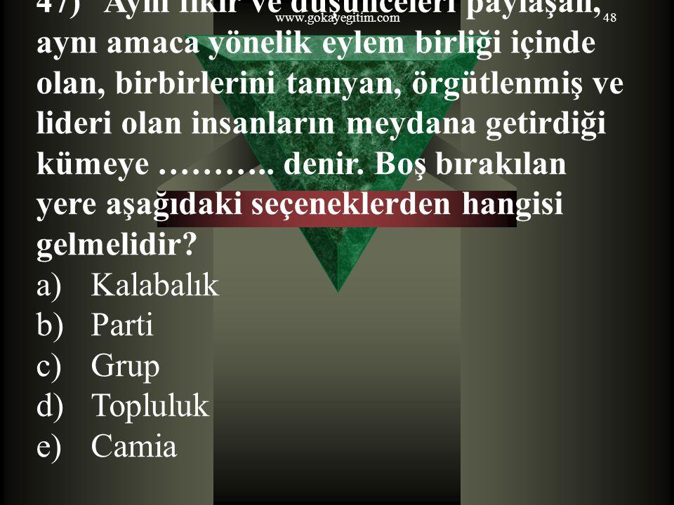 www.gokayegitim.com48 47) Aynı fikir ve düşünceleri paylaşan, aynı amaca yönelik eylem birliği içinde olan, birbirlerini tanıyan, örgütlenmiş ve lider