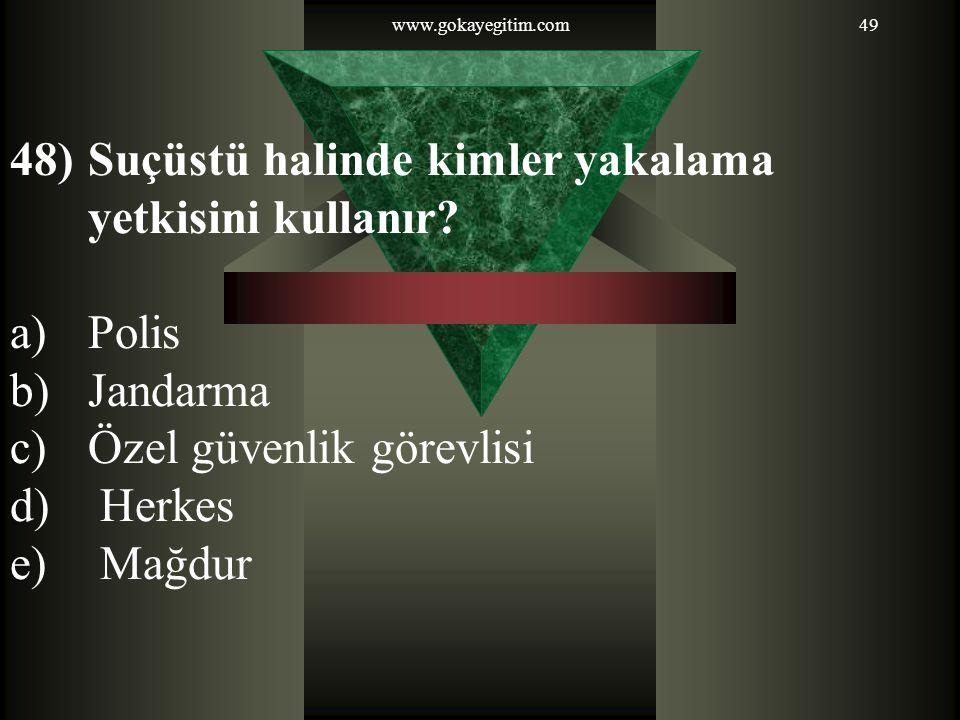 www.gokayegitim.com49 48)Suçüstü halinde kimler yakalama yetkisini kullanır? a)Polis b)Jandarma c)Özel güvenlik görevlisi d) Herkes e) Mağdur