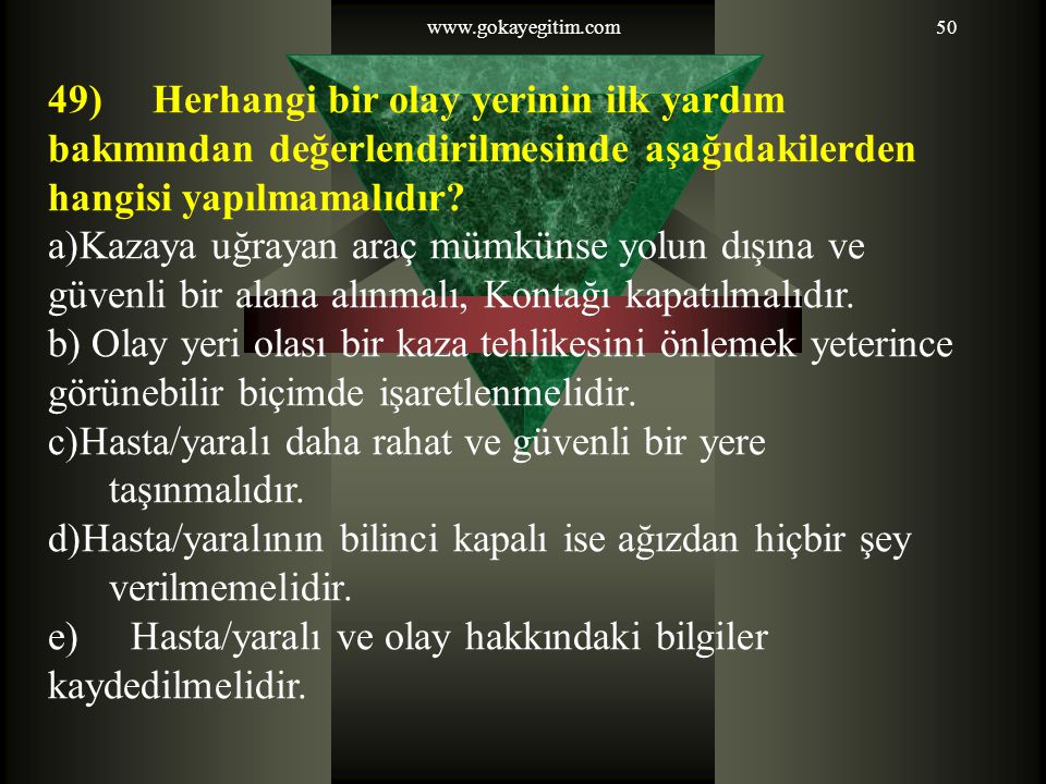www.gokayegitim.com50 49)Herhangi bir olay yerinin ilk yardım bakımından değerlendirilmesinde aşağıdakilerden hangisi yapılmamalıdır.