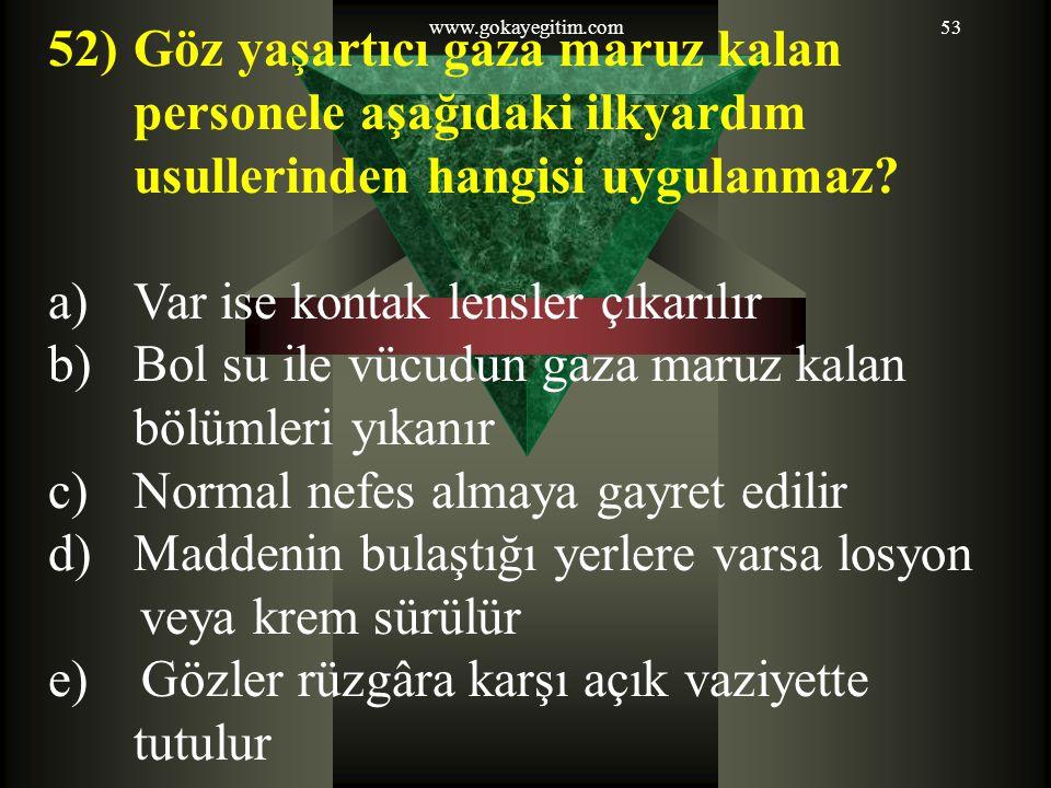 www.gokayegitim.com53 52)Göz yaşartıcı gaza maruz kalan personele aşağıdaki ilkyardım usullerinden hangisi uygulanmaz.