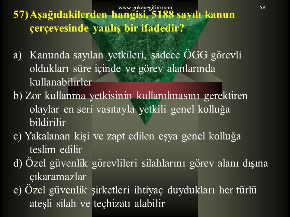 www.gokayegitim.com58 57)Aşağıdakilerden hangisi, 5188 sayılı kanun çerçevesinde yanlış bir ifadedir? a)Kanunda sayılan yetkileri, sadece ÖGG görevli