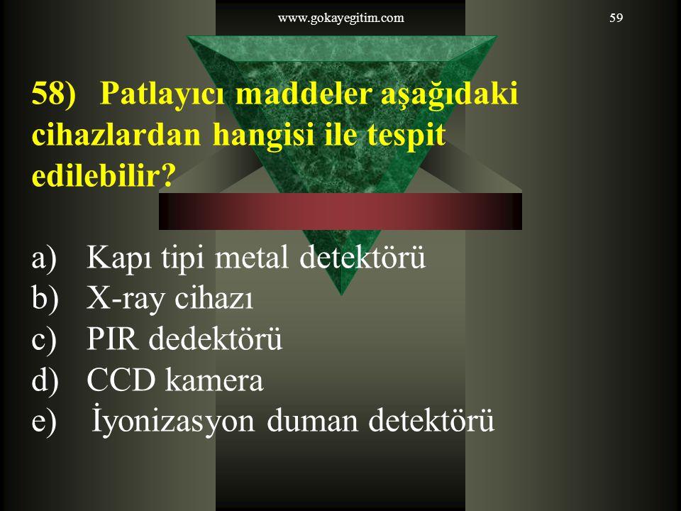 www.gokayegitim.com59 58)Patlayıcı maddeler aşağıdaki cihazlardan hangisi ile tespit edilebilir? a)Kapı tipi metal detektörü b)X-ray cihazı c)PIR dede