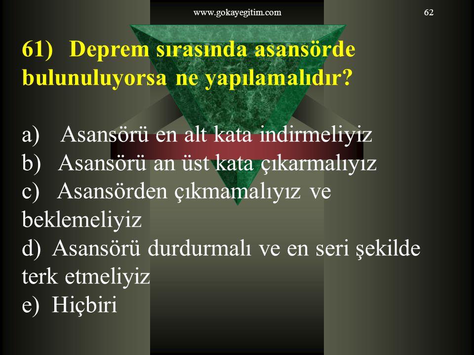 www.gokayegitim.com62 61) Deprem sırasında asansörde bulunuluyorsa ne yapılamalıdır.