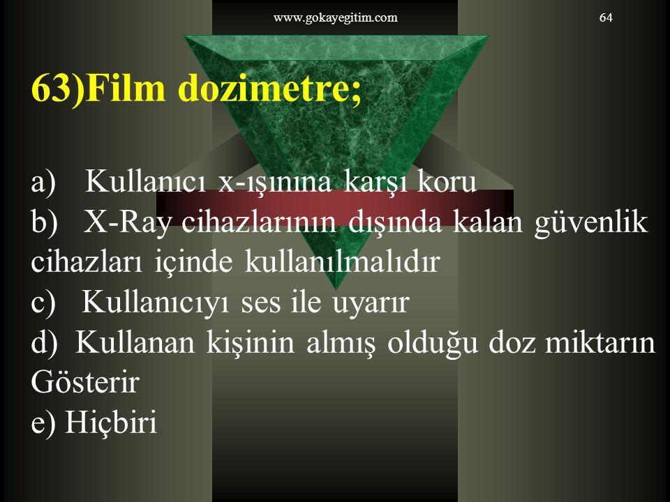 www.gokayegitim.com64 63)Film dozimetre; a)Kullanıcı x-ışınına karşı koru b) X-Ray cihazlarının dışında kalan güvenlik cihazları içinde kullanılmalıdı