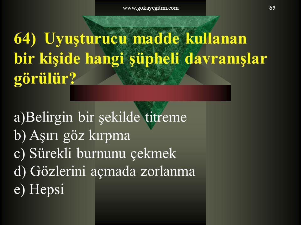 www.gokayegitim.com65 64) Uyuşturucu madde kullanan bir kişide hangi şüpheli davranışlar görülür? a)Belirgin bir şekilde titreme b) Aşırı göz kırpma c