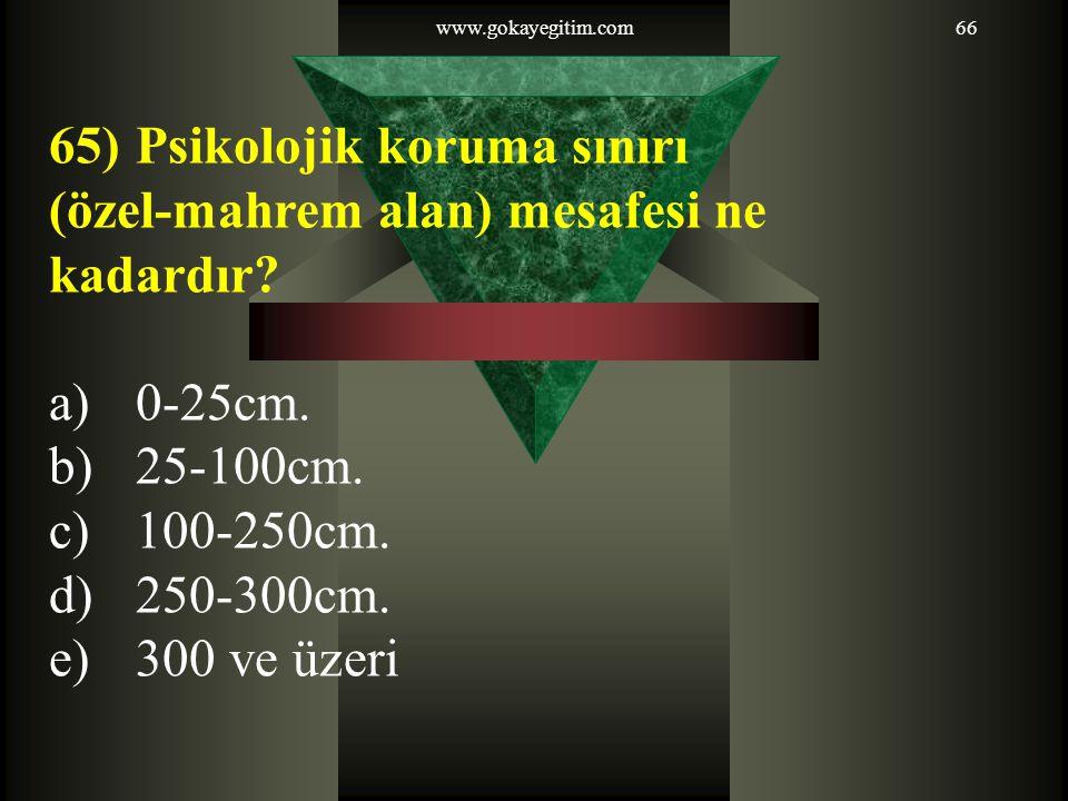 www.gokayegitim.com66 65)Psikolojik koruma sınırı (özel-mahrem alan) mesafesi ne kadardır? a)0-25cm. b)25-100cm. c)100-250cm. d)250-300cm. e)300 ve üz