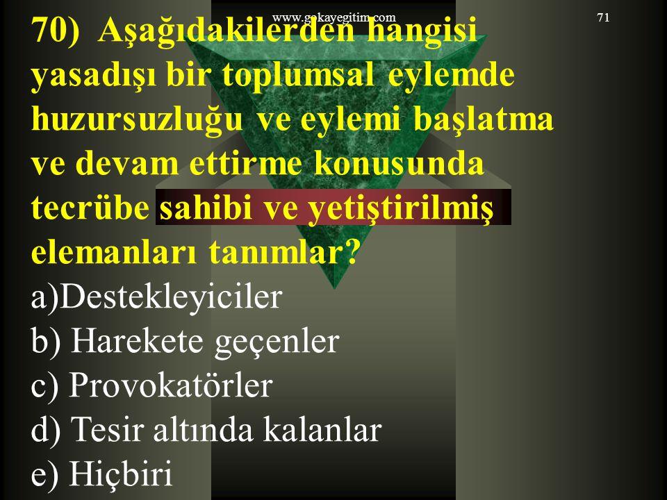 www.gokayegitim.com71 70) Aşağıdakilerden hangisi yasadışı bir toplumsal eylemde huzursuzluğu ve eylemi başlatma ve devam ettirme konusunda tecrübe sahibi ve yetiştirilmiş elemanları tanımlar.