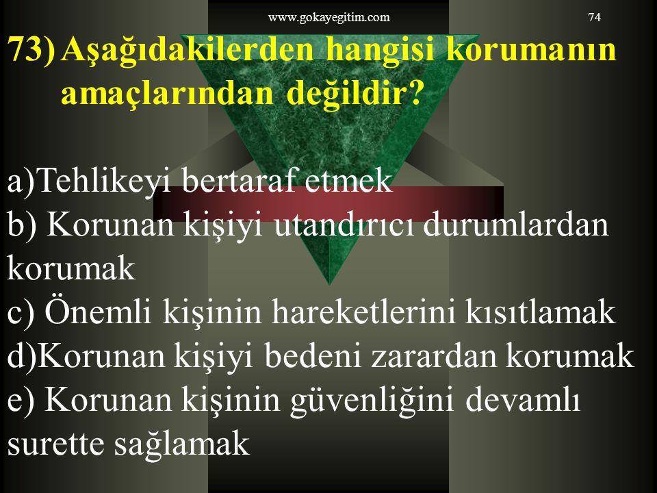 www.gokayegitim.com74 73)Aşağıdakilerden hangisi korumanın amaçlarından değildir? a)Tehlikeyi bertaraf etmek b) Korunan kişiyi utandırıcı durumlardan