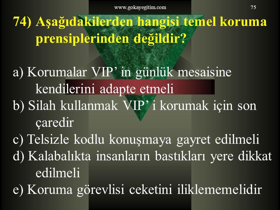 www.gokayegitim.com75 74)Aşağıdakilerden hangisi temel koruma prensiplerinden değildir? a) Korumalar VIP' in günlük mesaisine kendilerini adapte etmel