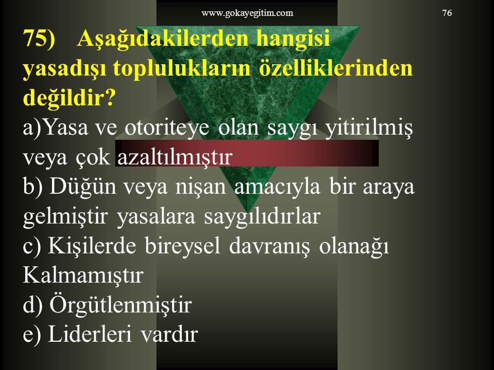www.gokayegitim.com76 75) Aşağıdakilerden hangisi yasadışı toplulukların özelliklerinden değildir? a)Yasa ve otoriteye olan saygı yitirilmiş veya çok