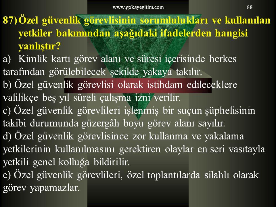 www.gokayegitim.com88 87)Özel güvenlik görevlisinin sorumlulukları ve kullanılan yetkiler bakımından aşağıdaki ifadelerden hangisi yanlıştır? a)Kimlik