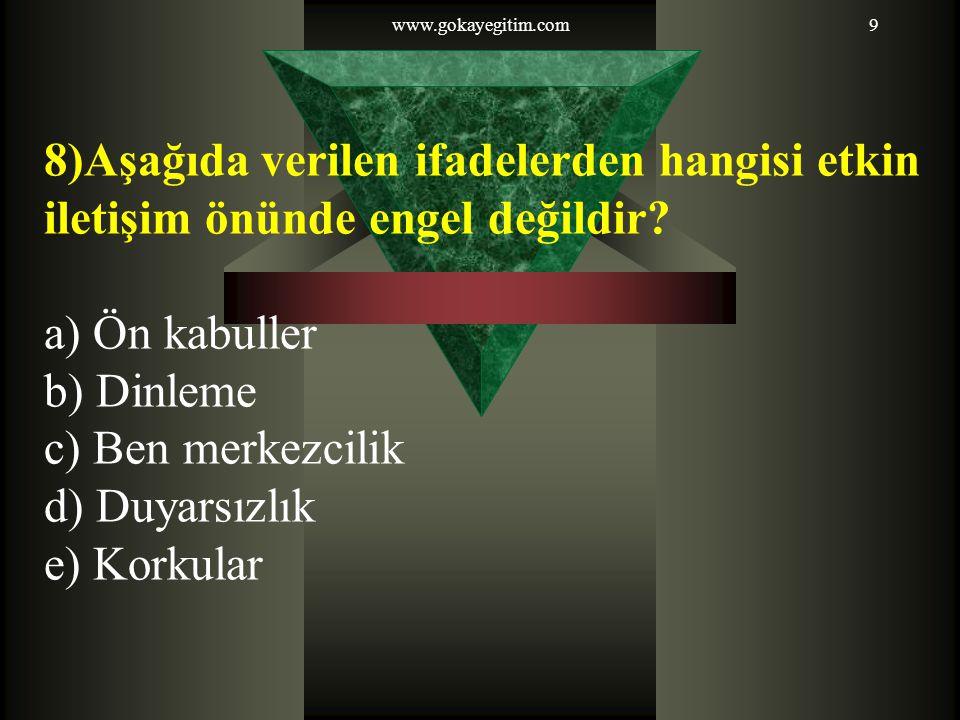 www.gokayegitim.com9 8)Aşağıda verilen ifadelerden hangisi etkin iletişim önünde engel değildir? a) Ön kabuller b) Dinleme c) Ben merkezcilik d) Duyar