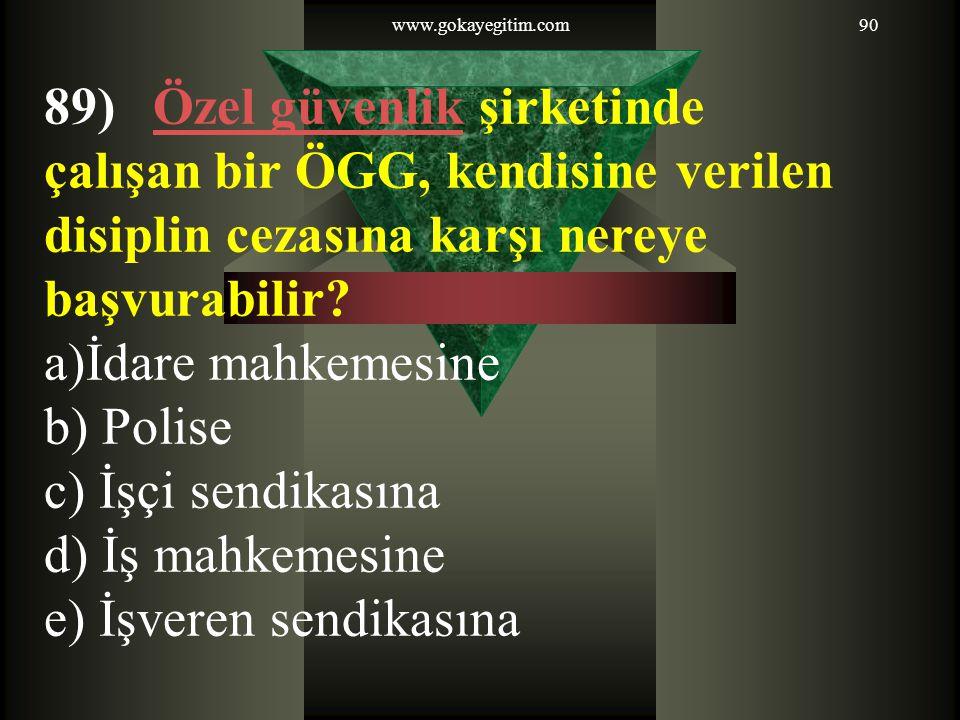 www.gokayegitim.com90 89) Özel güvenlik şirketindeÖzel güvenlik çalışan bir ÖGG, kendisine verilen disiplin cezasına karşı nereye başvurabilir? a)İdar