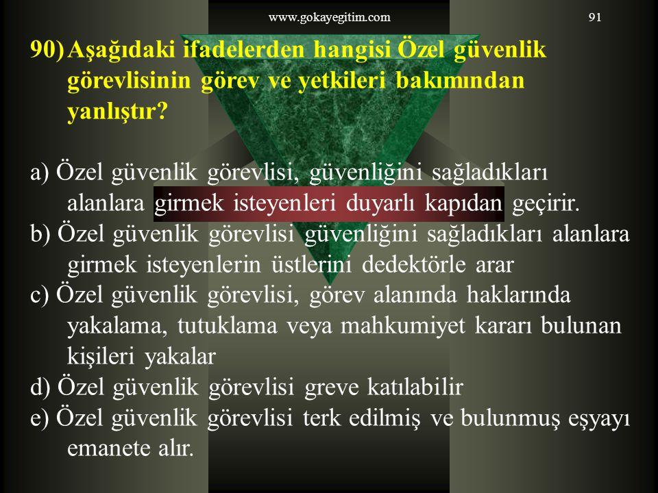www.gokayegitim.com91 90)Aşağıdaki ifadelerden hangisi Özel güvenlik görevlisinin görev ve yetkileri bakımından yanlıştır? a) Özel güvenlik görevlisi,