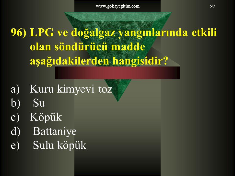 www.gokayegitim.com97 96)LPG ve doğalgaz yangınlarında etkili olan söndürücü madde aşağıdakilerden hangisidir? a)Kuru kimyevi toz b) Su c)Köpük d) Bat